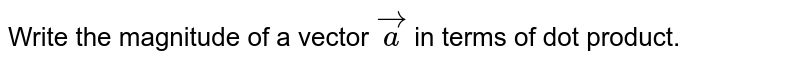 Write the magnitude of a vector `veca` in terms of dot product.
