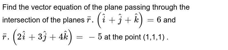 Find the vector equation of the plane passing through the intersection of the planes `barr.(hati+hatj+hatk)=6` and `barr.(2hati+3hatj+4hatk)=-5` at the point (1,1,1) .