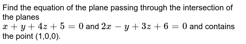 Find the equation of the plane passing through the intersection of the planes <br> `x+y+4z+5=0` and `2x-y+3z+6=0` and contains the point (1,0,0).