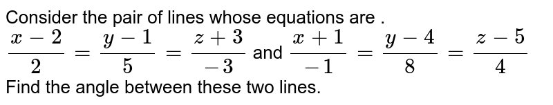 Consider the pair of lines whose equations are . `(x-2)/2=(y-1)/5=(z+3)/-3` and `(x+1)/-1=(y-4)/8=(z-5)/4` <br> Find the angle between these two lines.