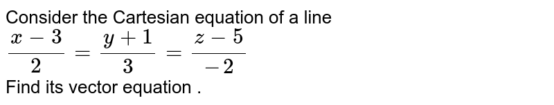 Consider the Cartesian equation of a line `(x-3)/2=(y+1)/3=(z-5)/-2` <br> Find its vector equation .