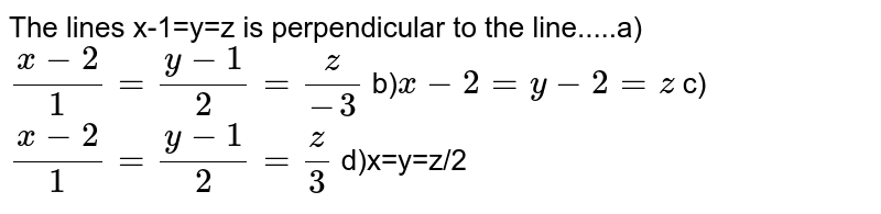The lines x-1=y=z is perpendicular to the line.....a)`(x-2)/1=(y-1)/2=z/-3` b)`x-2=y-2=z` c)`(x-2)/1=(y-1)/2=z/3` d)x=y=z/2