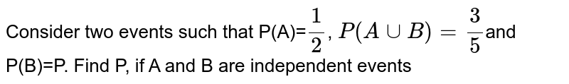 Consider two events such that P(A)=`1/2`, `P(AuuB)=3/5`and P(B)=P. Find P, if A and B are independent events