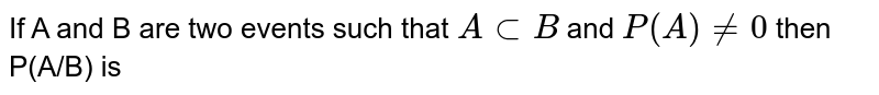 If A and B are two events such that `AsubB` and `P(A)!=0` then P(A/B) is