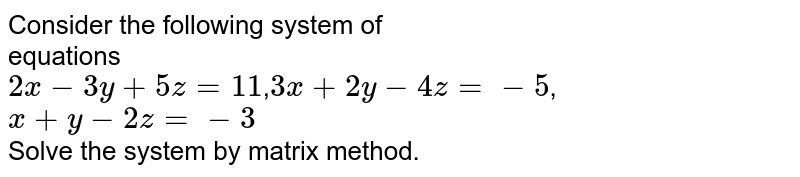 Consider the following system of <br> equations <br> `2x-3y+5z=11`,`3x+2y-4z=-5`,`x+y-2z=-3` <br> Solve the system by matrix method.