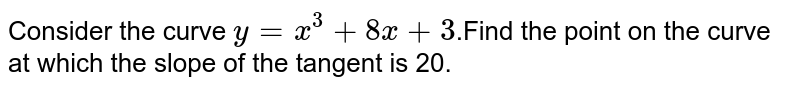 Consider the curve `y=x^3+8x+3`.Find the point on the curve at which the slope of the tangent is 20.