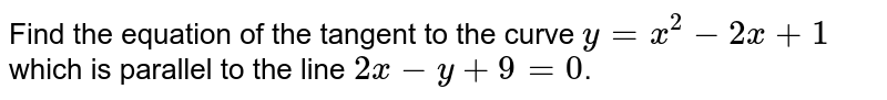 Find the equation of the tangent  to the curve `y=x^2-2x+1` which  is parallel to the line `2x-y+9=0`.