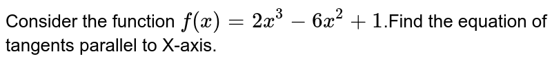 Consider the function `f(x)=2x^3-6x^2+1`.Find the equation of tangents parallel to X-axis.