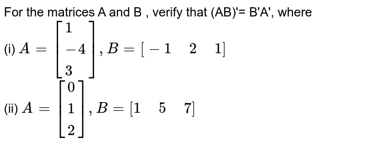 """For the matrices A and B , verify that (AB)'= B'A', where <br> (i) `A=[{:(1),(-4),(3):}],B=[-1"""" """"2"""" """"1]`  <br> (ii)  `A=[{:(0),(1),(2):}],B=[1"""" """"5"""" """"7]`"""