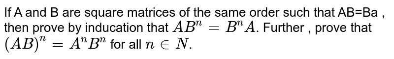 If A and B are square matrices of the same order such that AB=Ba , then prove by inducation that `AB^(n)=B^(n)A`. Further , prove that `(AB)^(n)=A^(n)B^(n)`  for all `n in N`.