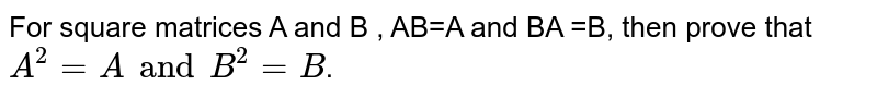 For  square matrices A and B , AB=A and BA =B, then prove that `A^(2)=AandB^(2)=B`.