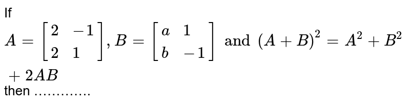 If `A=[{:(2,-1),(2,1):}],B=[{:(a,1),(b,-1):}]and(A+B)^(2)=A^(2)+B^(2)+2AB`  then ………….