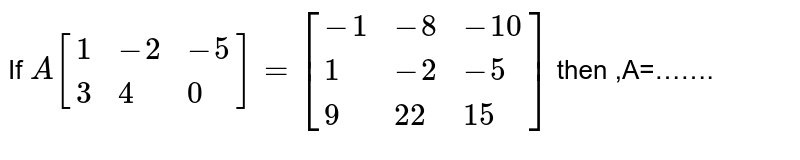 If `A[{:(1,-2,-5),(3,4,0):}]=[{:(-1,-8,-10),(1,-2,-5),(9,22,15):}]`  then ,A=…….