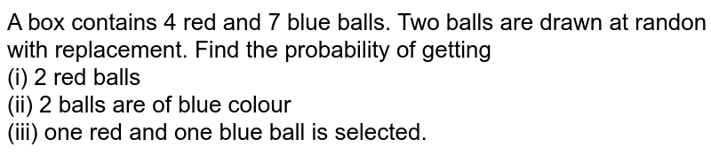 A box contains 4 red and 7 blue balls. Two balls are drawn at randon with replacement. Find the probability of getting <br> (i) 2 red balls <br> (ii) 2 balls are of blue colour <br> (iii) one red and one blue ball is selected.