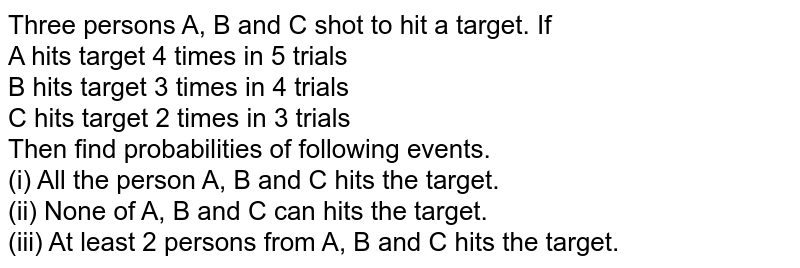 Three persons A, B and C shot to hit a target. If <br> A hits target 4 times in 5 trials <br> B hits target 3 times in 4 trials <br> C hits target 2 times in 3 trials <br> Then find probabilities of following events. <br> (i) All the person A, B and C hits the target. <br> (ii) None of A, B and C can hits the target. <br> (iii) At least 2 persons from A, B and C hits the target.