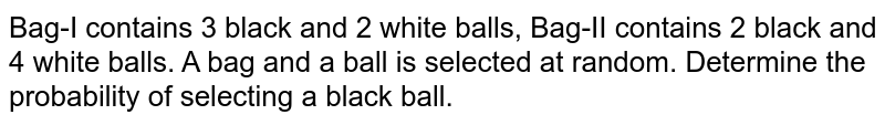 Bag-I contains 3 black and 2 white balls, Bag-II contains 2 black and 4 white balls. A bag and a ball is selected at random. Determine the probability of selecting a black ball.