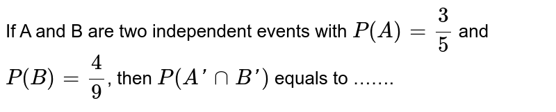 If A and B are two independent events with `P(A)= (3)/(5)` and `P(B)= (4)/(9)`, then `P(A' cap B')`  equals to …….