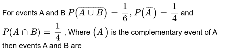 For events A and B `P(bar(A cup B))= (1)/(6), P(barA)= (1)/(4)` and `P(A cap B) = (1)/(4)` , Where `(barA)` is the complementary event of A then events A and B are