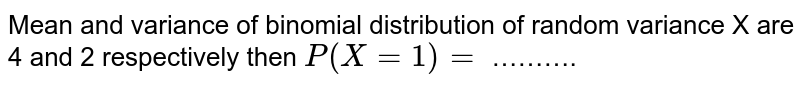 Mean and variance of binomial distribution of random variance X are 4 and 2 respectively then `P(X = 1) = ` ……….