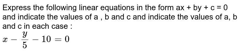 Express the following linear equations in the form ax + by + c = 0 and indicate the values of a , b and c and indicate the values of a, b and c in each case : <br> `x-y/5-10=0`