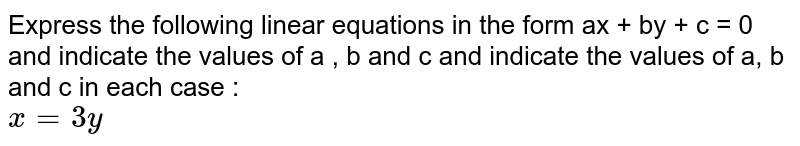 Express the following linear equations in the form ax + by + c = 0 and indicate the values of a , b and c and indicate the values of a, b and c in each case : <br> `x=3y`