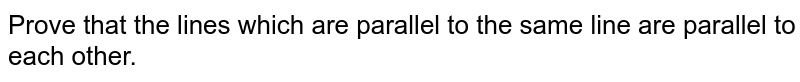 Prove that the lines which are parallel to the same line are parallel to each other.