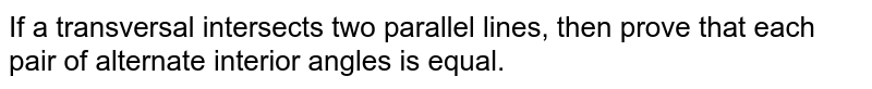 If a transversal intersects two parallel lines, then prove that each pair of alternate interior angles is equal.