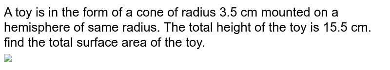 """A toy is in the form of a cone of radius 3.5 cm mounted on a hemisphere of same radius. The total height of the toy is 15.5 cm. find the total surface area of the toy. <br> <img src=""""https://doubtnut-static.s.llnwi.net/static/physics_images/NVT_MAT_X_P2_C13_E01_003_Q01.png"""" width=""""80%"""">"""