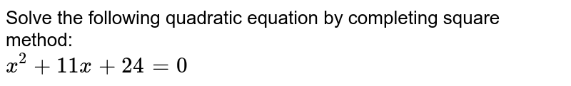 Solve the following quadratic equation by completing square <br> method: <br> `x^(2)+11x+24=0`