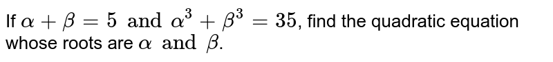 If `alpha+beta=5 and alpha^(3) +beta^(3)=35`, find the quadratic equation <br> whose roots are `alpha and beta`.