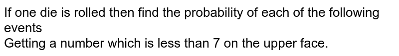 If one die is rolled then find the probability of each of the following events <br> Getting  a number which is less than 7 on the upper face.