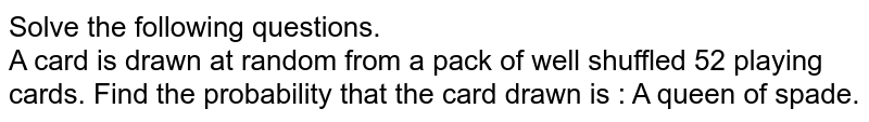 Solve the following questions. <br> A card is drawn at random from a pack of well shuffled 52 playing cards. Find  the probability that the card drawn is  :  A queen of spade.