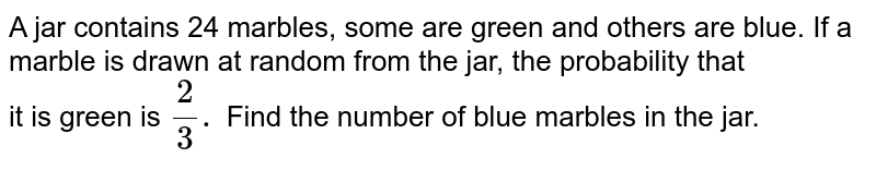 A jar contains 24 marbles, some are green and others are blue. If a marble is drawn at random from the jar, the probability that <br> it is green is `(2)/(3).` Find the number of blue marbles in the jar.