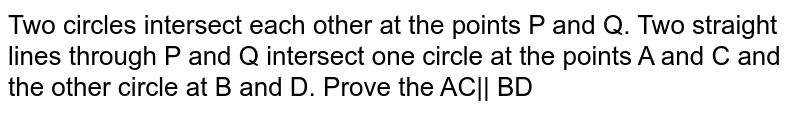 Two circles intersect each other at the points P and Q. Two straight lines through P and Q intersect one circle at the points A and C and <br> the other circle at B and D. Prove the AC   BD