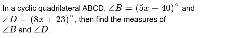 In a cyclic quadrilateral ABCD, `angleB=(5x+40)^@` and <br>`angleD=(8x+23)^@`, then find the measures of <br> `angle B` and `angle D`.