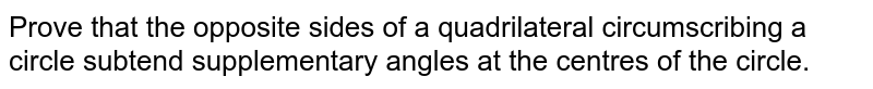 Prove that the opposite sides of a quadrilateral circumscribing a <br>circle subtend supplementary angles at the centres of the circle.