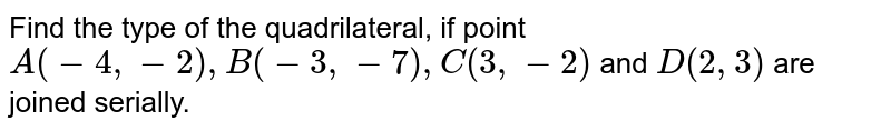 Find the type of the quadrilateral, if point `A(-4,-2),B(-3,-7),C(3,-2)` and `D(2,3)` are joined serially.