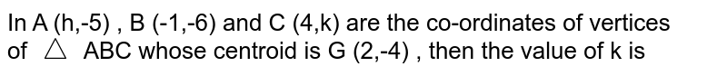 In A (h,-5) , B (-1,-6) and C (4,k) are the co-ordinates of vertices <br>of `triangle` ABC whose centroid is G (2,-4)  , then the value of k is