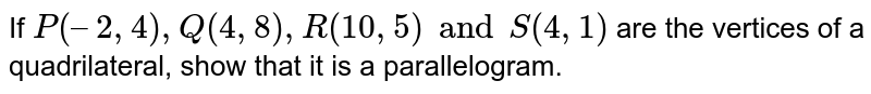 If `P(–2, 4), Q(4, 8), R(10, 5) and S(4, 1)` are the vertices of a quadrilateral, show that it is a parallelogram.
