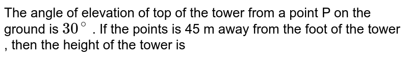 The angle of elevation of top of the tower from a point P on the ground is `30^(@)` . If the points is 45 m away from the foot of the tower , then the height of the tower is