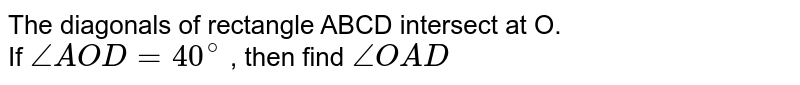 The diagonals of rectangle ABCD intersect at O.<br> If  `angleAOD=40^(@)` , then find  `angleOAD`