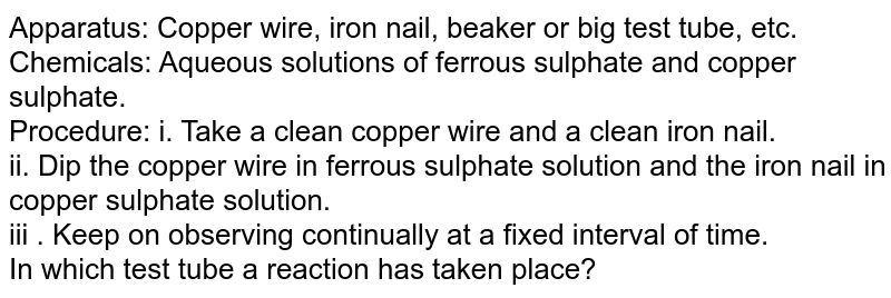 Apparatus: Copper wire, iron nail, beaker or big test tube, etc. <br> Chemicals: Aqueous solutions of ferrous sulphate and copper sulphate. <br> Procedure: i. Take a clean copper wire and a clean iron nail.  <br> ii. Dip the copper wire in ferrous sulphate solution and the iron nail in copper sulphate solution. <br> iii . Keep on observing continually at a fixed interval of time.  <br> In which test tube a reaction has taken place?