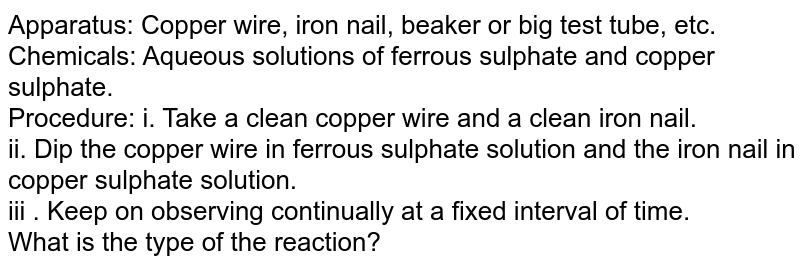 Apparatus: Copper wire, iron nail, beaker or big test tube, etc. <br> Chemicals: Aqueous solutions of ferrous sulphate and copper sulphate. <br> Procedure: i. Take a clean copper wire and a clean iron nail.  <br> ii. Dip the copper wire in ferrous sulphate solution and the iron nail in copper sulphate solution. <br> iii . Keep on observing continually at a fixed interval of time.   <br> What is the type of the reaction?