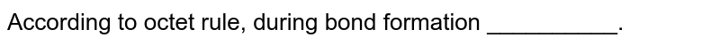 According to octet rule, during bond formation __________.