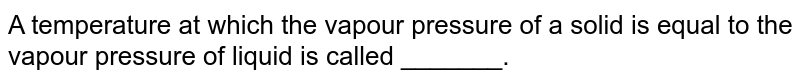 A temperature  at which  the vapour  pressure  of  a  solid  is equal  to the  vapour  pressure  of liquid  is called  _______.