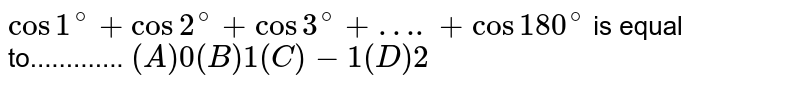 ` cos 1^(@) + cos2^(@) + cos 3^(@) + ….+cos 180^(@)` is equal to............. `(A) 0 (B) 1  (C) -1 (D) 2  `