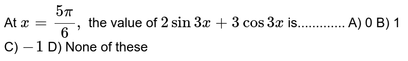 At `x= (5pi)/(6),` the value of `2 sin 3x+ 3 cos 3x ` is............. A)  0  B)  1 C)  `-1` D)  None of these