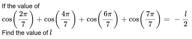 If the value of `cos((2pi)/7) + cos((4pi)/7)+cos((6pi)/7)+cos((7pi)/7)=-l/2` Find the value of `l`