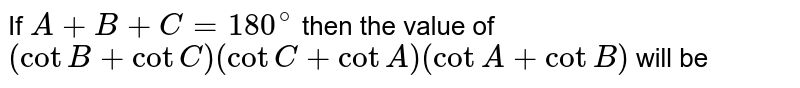 If `A+B+C=180^@` then the value of `(cotB+cotC)(cotC+cotA)(cotA+cotB)` will be