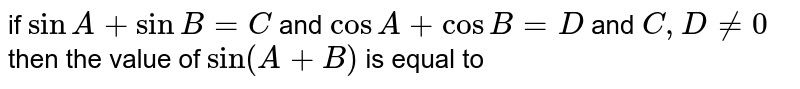if ` sinA +sinB=C` and `cosA+cosB=D` and `C , D!=0` then the value of `sin(A+B)` is  equal to